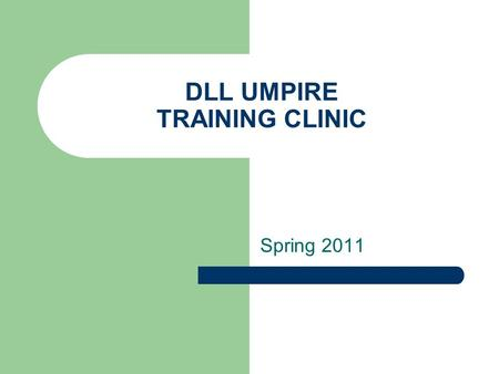 DLL UMPIRE TRAINING CLINIC Spring 2011. AGENDA Introduction Uniforms / Equipment Scheduling / Administration Umpire Compensation Manager Pet Peeves Positioning.