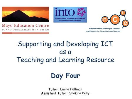 Supporting and Developing ICT as a Teaching and Learning Resource Day Four Tutor: Emma Hallinan Assistant Tutor: Shakira Kelly.