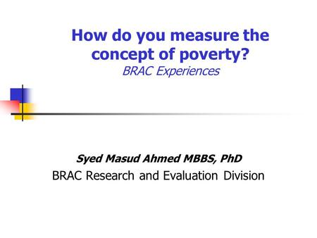 How do you measure the concept of poverty? BRAC Experiences Syed Masud Ahmed MBBS, PhD BRAC Research and Evaluation Division.