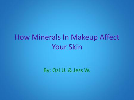 How Minerals In Makeup Affect Your Skin By: Ozi U. & Jess W.