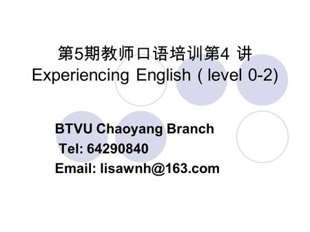 第 5 期教师口语培训第 4 讲 Experiencing English ( level 0-2) BTVU Chaoyang Branch Tel: 64290840