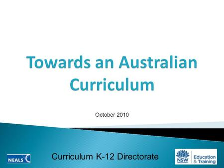 Curriculum K-12 Directorate October 2010.  Why an Australian Curriculum?  The NSW context  Shape of the Australian Curriculum  Challenges and opportunities.