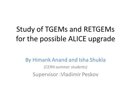 Study of TGEMs and RETGEMs for the possible ALICE upgrade By Himank Anand and Isha Shukla (CERN summer students) Supervisor :Vladimir Peskov.