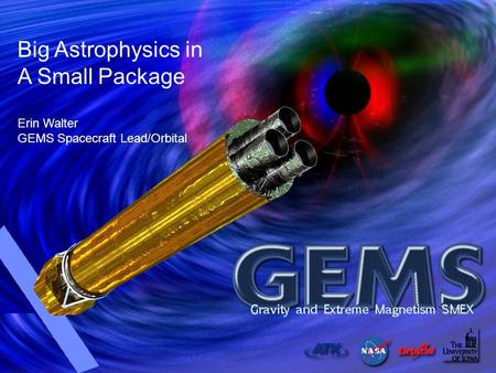 Small Satellite Conference - GEMS Presentation August 12, 2009 Big Astrophysics in A Small Package Erin Walter GEMS Spacecraft Lead/Orbital.