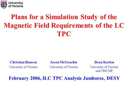 Plans for a Simulation Study of the Magnetic Field Requirements of the LC TPC February 2006, ILC TPC Analysis Jamboree, DESY Christian Hansen University.