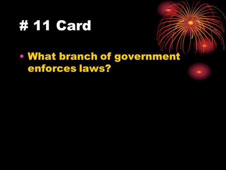 # 11 Card What branch of government enforces laws?