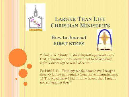 "L ARGER T HAN L IFE C HRISTIAN M INISTRIES How to Journal FIRST STEPS 2 Tim 2:15 ""Study to shew thyself approved unto God, a workman that needeth not to."
