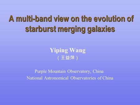 A multi-band view on the evolution of starburst merging galaxies A multi-band view on the evolution of starburst merging galaxies Yiping Wang (王益萍) Purple.