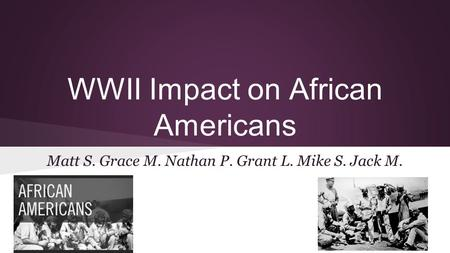 WWII Impact on African Americans Matt S. Grace M. Nathan P. Grant L. Mike S. Jack M.