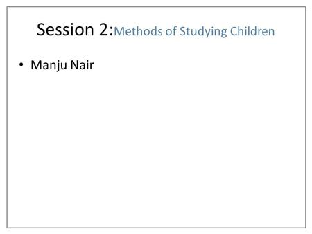 Manju Nair Session 2: Methods of Studying Children.