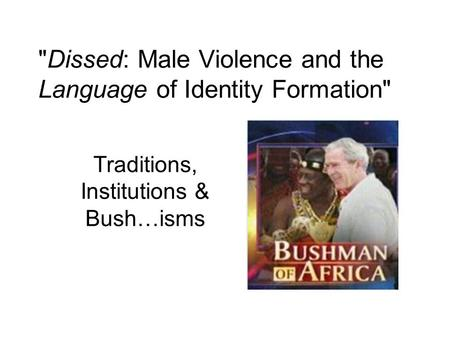 Dissed: Male Violence and the Language of Identity Formation Traditions, Institutions & Bush…isms.