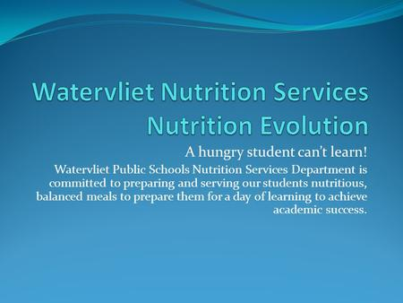 A hungry student can't learn! Watervliet Public Schools Nutrition Services Department is committed to preparing and serving our students nutritious, balanced.