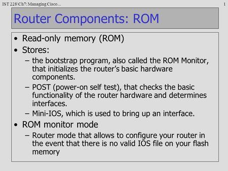 IST 228\Ch7: Managing Cisco...1 Router Components: ROM Read-only memory (ROM) Stores: –the bootstrap program, also called the ROM Monitor, that initializes.