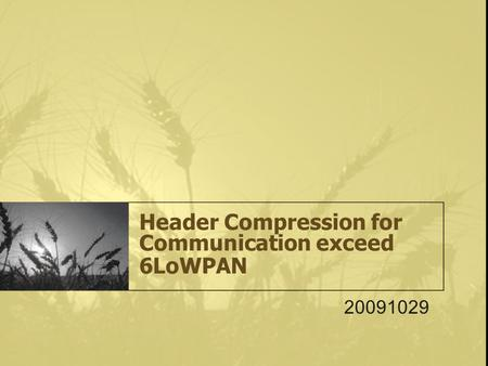 Header <strong>Compression</strong> for Communication exceed 6LoWPAN 20091029.