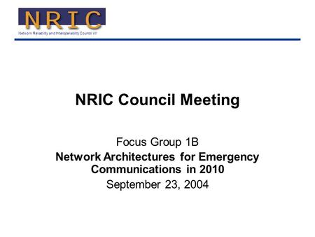 Network Reliability and Interoperability Council VII NRIC Council Meeting Focus Group 1B Network Architectures for Emergency Communications in 2010 September.