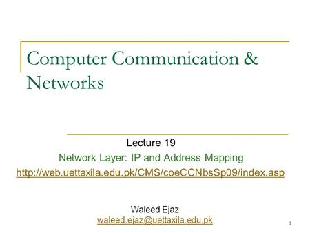 1 Computer Communication & Networks Lecture 19 Network Layer: IP and Address Mapping  Waleed Ejaz.