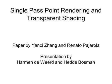 Single Pass Point Rendering and Transparent Shading Paper by Yanci Zhang and Renato Pajarola Presentation by Harmen de Weerd and Hedde Bosman.
