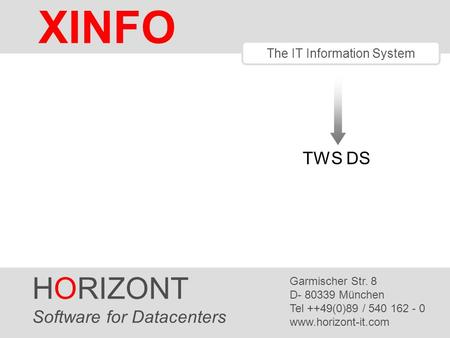 HORIZONT 1 XINFO ® The IT Information System TWS DS HORIZONT Software for Datacenters Garmischer Str. 8 D- 80339 München Tel ++49(0)89 / 540 162 - 0 www.horizont-it.com.