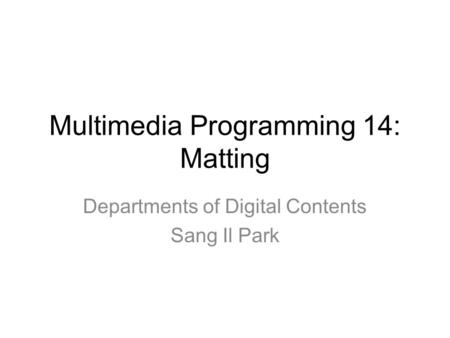Multimedia Programming 14: Matting Departments of Digital Contents Sang Il Park.