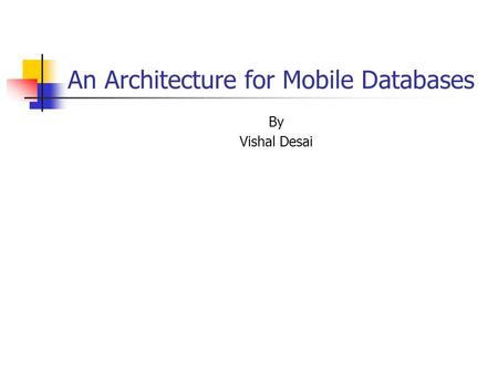 An Architecture for Mobile Databases By Vishal Desai.