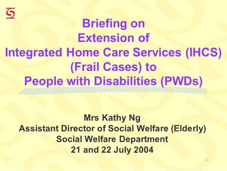 1 Briefing on Extension of Integrated Home Care Services (IHCS) (Frail Cases) to People with Disabilities (PWDs) Mrs Kathy Ng Assistant Director of Social.