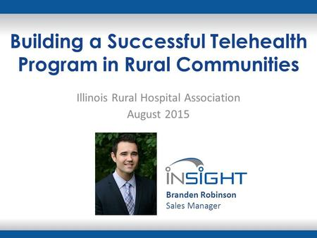 Building a Successful Telehealth Program in Rural Communities Illinois Rural Hospital Association August 2015 Branden Robinson Sales Manager.