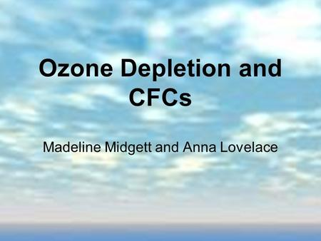 Ozone Depletion and CFCs Madeline Midgett and Anna Lovelace.