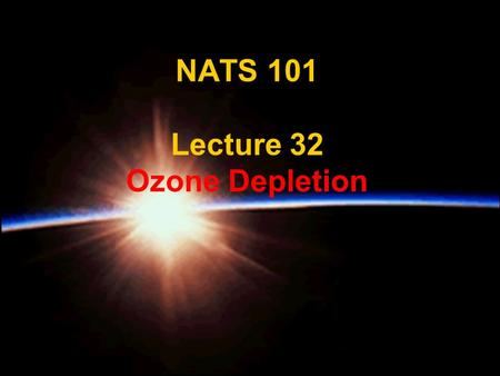 NATS 101 Lecture 32 Ozone Depletion. Supplemental References for Today's Lecture Danielson, E. W., J. Levin and E. Abrams, 1998: Meteorology. 462 pp.