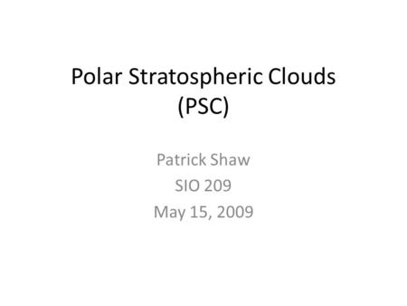 Polar Stratospheric Clouds (PSC) Patrick Shaw SIO 209 May 15, 2009.