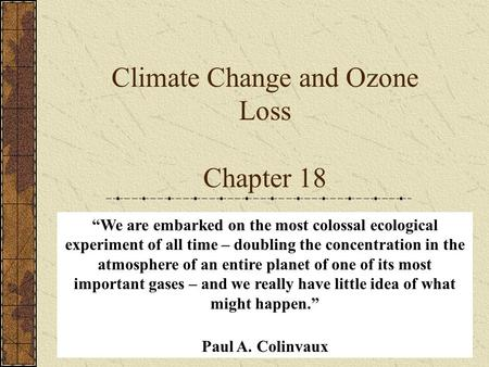 "Climate Change and Ozone Loss Chapter 18 ""We are embarked on the most colossal ecological experiment of all time – doubling the concentration in the atmosphere."