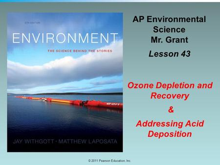 © 2011 Pearson Education, Inc. AP Environmental Science Mr. Grant Lesson 43 Ozone Depletion and Recovery & Addressing Acid Deposition.