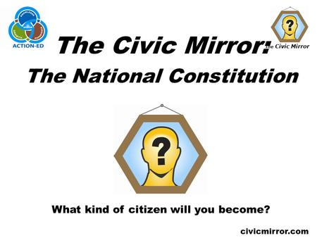 The Civic Mirror civicmirror.com The Civic Mirror: The National Constitution What kind of citizen will you become?