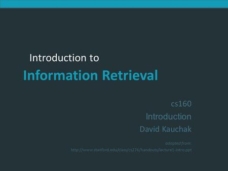 Introduction to Information Retrieval Introduction to Information Retrieval cs160 Introduction David Kauchak adapted from: