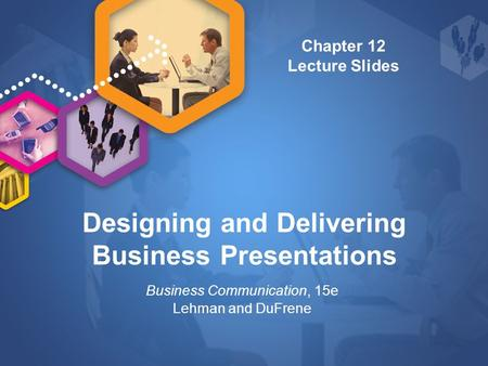 Designing and Delivering Business Presentations Business Communication, 15e Lehman and DuFrene Chapter 12 Lecture Slides.