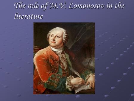 The role of M.V. Lomonosov in the literature. M.V. Lomonosov is an outstanding poet, the founder of Russian literature.