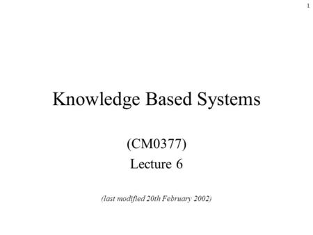 1 Knowledge Based Systems (CM0377) Lecture 6 (last modified 20th February 2002)