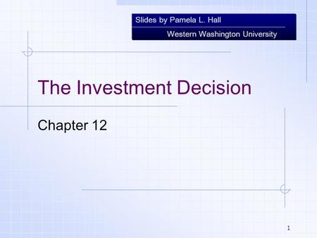 Slides by Pamela L. Hall Western Washington University 1 The Investment Decision Chapter 12.