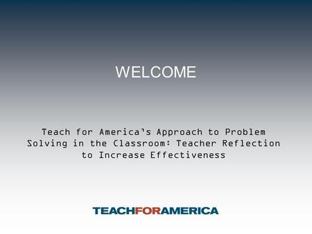 WELCOME Teach for America's Approach to Problem Solving in the Classroom: Teacher Reflection to Increase Effectiveness.