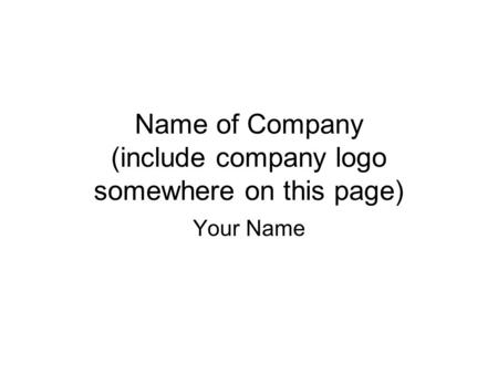 Name of Company (include company logo somewhere on this page) Your Name.