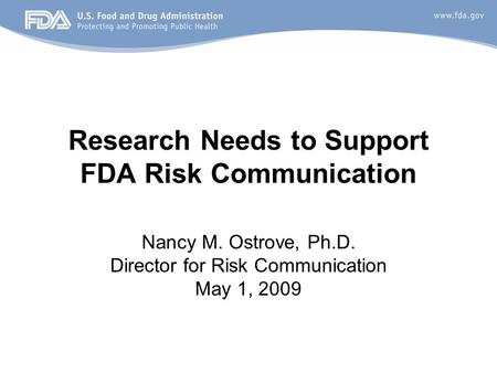 Research Needs to Support FDA Risk Communication Nancy M. Ostrove, Ph.D. Director for Risk Communication May 1, 2009.