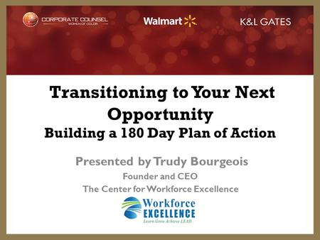 Transitioning to Your Next Opportunity Building a 180 Day Plan of Action Presented by Trudy Bourgeois Founder and CEO The Center for Workforce Excellence.