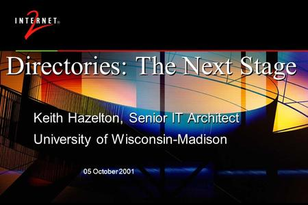 05 October 2001 Directories: The Next Stage Keith Hazelton, Senior IT Architect University of Wisconsin-Madison Keith Hazelton, Senior IT Architect University.