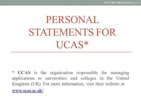 PERSONAL STATEMENTS FOR UCAS* * UCAS is the organisation responsible for managing applications to universities and colleges in the United Kingdom (UK).