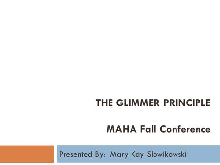 THE GLIMMER PRINCIPLE MAHA Fall Conference Presented By: Mary Kay Slowikowski.