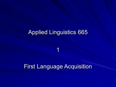 Applied Linguistics 665 1 First Language Acquisition.