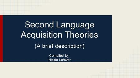 Second Language Acquisition Theories (A brief description) Compiled by: Nicole Lefever.