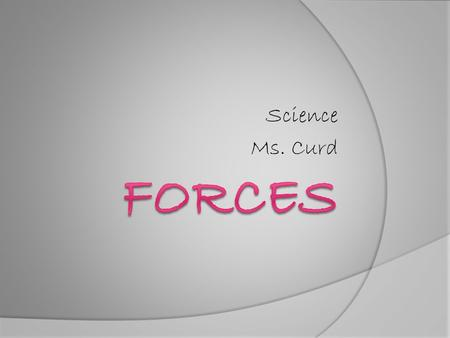 Science Ms. Curd. Force  Definition: A push or a pull; something that changes the motion of an object Use forces all day To pick up backpacks Open and.