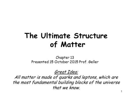 1 The Ultimate Structure of Matter Chapter 13 Presented 15 October 2015 Prof. Geller Great Idea: All matter is made of quarks and leptons, which are the.