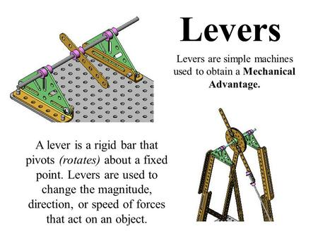 Levers A lever is a rigid bar that pivots (rotates) about a fixed point. Levers are used to change the magnitude, direction, or speed of forces that act.