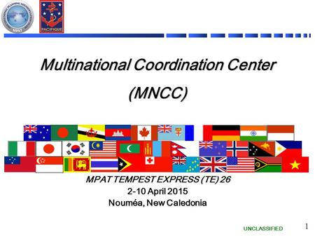 UNCLASSIFIED 1 Multinational Coordination Center (MNCC) MPAT TEMPEST EXPRESS (TE) 26 2-10 April 2015 Nouméa, New Caledonia.